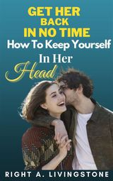 GET HER BACK IN NO TIME: HOW TO KEEP YOURSELF IN HER HEAD