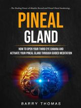PINEAL GLAND: HOW TO OPEN YOUR THIRD EYE CHAKRA AND ACTIVATE YOUR PINEAL GLAND THROUGH GUIDED MEDITATION (THE HEALING POWER OF AKASHIC RECORD AND PINEAL GLAND AWAKENING)