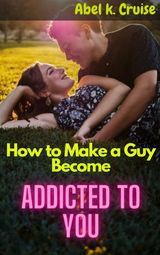 HOW TO MAKE A GUY BECOME ADDICTED TO YOU