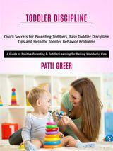 TODDLER DISCIPLINE: QUICK SECRETS FOR PARENTING TODDLERS, EASY TODDLER DISCIPLINE TIPS AND HELP FOR TODDLER BEHAVIOR PROBLEMS (A GUIDE TO POSITIVE PARENTING & TODDLER LEARNING FOR RAISING WONDERFUL KIDS)
