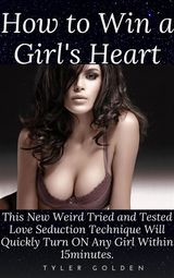 HOW TO WIN A GIRL'S HEART: THIS NEW WEIRD TRIED AND TESTED LOVE SEDUCTION TECHNIQUE WILL QUICKLY TURN ON ANY GIRL WITHIN 15MINUTES.