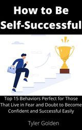 HOW TO BE SELF-SUCCESSFUL: TOP 15 BEHAVIORS PERFECT FOR THOSE THAT LIVE IN FEAR AND DOUBT TO BECOME CONFIDENT AND SUCCESSFUL EASILY