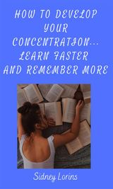HOW TO DEVELOP YOUR CONCENTRATION, LEARN FASTER AND REMEMBER MORE