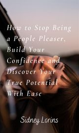HOW TO STOP BEING A PEOPLE PLEASER; BUILD YOUR CONFIDENCE AND DISCOVER YOUR TRUE POTENTIAL WITH EASE