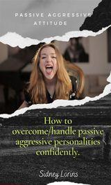 PASSIVE AGGRESSIVE ATTITUDE  HOW TO OVERCOME/HANDLE PASSIVE AGGRESSIVE   PERSONALITIES CONFIDENTLY