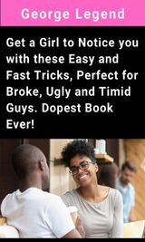 GET A GIRL TO NOTICE YOU WITH THESE EASY AND FAST TRICKS, PERFECT FOR BROKE, UGLY AND TIMID GUYS. DOPEST BOOK EVER!