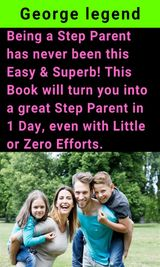 BEING A STEP PARENT HAS NEVER BEEN THIS EASY & SUPERB! THIS BOOK WILL TURN YOU INTO A GREAT STEP PARENT IN 1 DAY, EVEN WITH LITTLE OR ZERO EFFORTS.