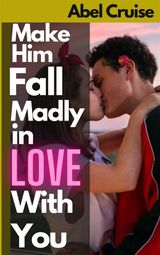 MAKE HIM FALL MADLY IN LOVE WITH YOU