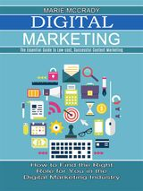 DIGITAL MARKETING: THE ESSENTIAL GUIDE TO LOW-COST, SUCCESSFUL CONTENT MARKETING (HOW TO FIND THE RIGHT ROLE FOR YOU IN THE DIGITAL MARKETING INDUSTRY)