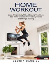 HOME WORKOUT: BEST HOME EXERCISES FOR YOUR BODY FITNESS AND STRENGTH TRAINING (LOOSE WEIGHT EASILY WITHOUT LEAVING YOUR HOME)