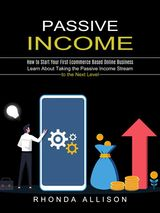 PASSIVE INCOME: LEARN ABOUT TAKING THE PASSIVE INCOME STREAM TO THE NEXT LEVEL (HOW TO START YOUR FIRST ECOMMERCE BASED ONLINE BUSINESS)