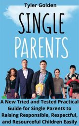 A NEW TRIED AND TESTED PRACTICAL GUIDE FOR SINGLE PARENTS TO RAISING RESPONSIBLE, RESPECTFUL, AND RESOURCEFUL CHILDREN EASILY