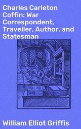 CHARLES CARLETON COFFIN: WAR CORRESPONDENT, TRAVELLER, AUTHOR, AND STATESMAN