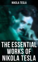 THE ESSENTIAL WORKS OF NIKOLA TESLA