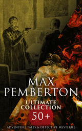 MAX PEMBERTON ULTIMATE COLLECTION: 50+ ADVENTURE TALES & DETECTIVE MYSTERIES