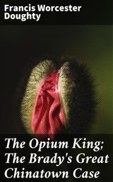 THE OPIUM KING; THE BRADY'S GREAT CHINATOWN CASE