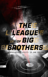 THE LEAGUE OF BIG BROTHERS - 18 DYSTOPIA CLASSICS IN ONE VOLUME
