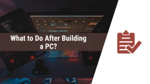 what to do after building a pc, what to do after building a new pc, things to do after building a pc