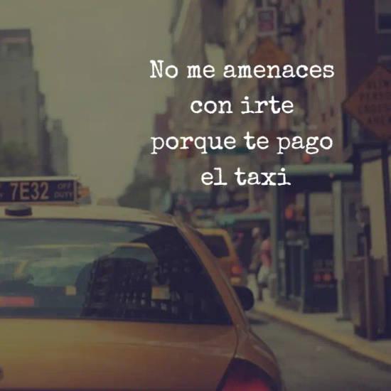 No me amenaces  con irte  porque te pago  el taxi