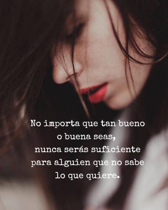 No importa que tan bueno o buena seas,  nunca serás suficiente para alguien que no sabe lo que quiere.