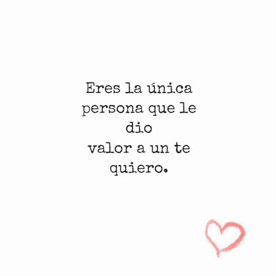Eres la única persona que le dio valor a un te quiero.