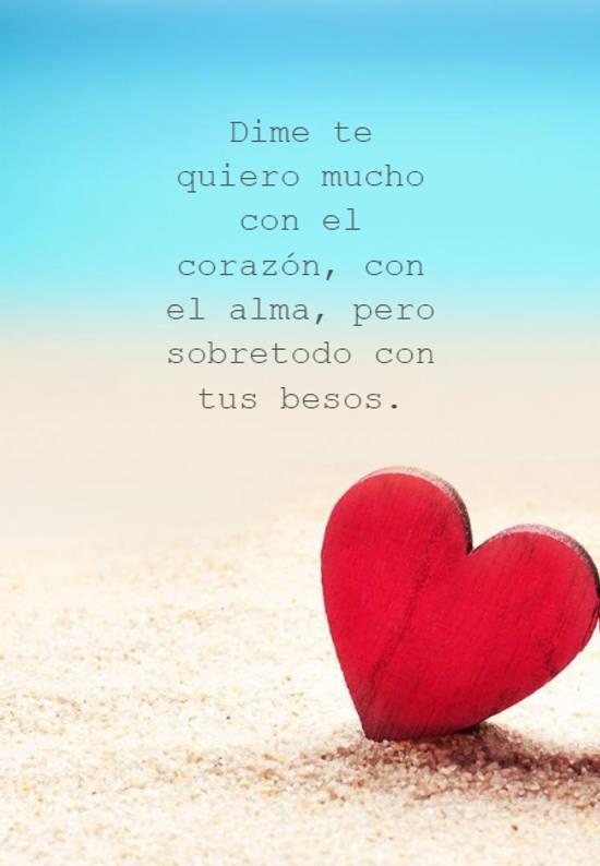 Dime te quiero mucho con el corazón, con el alma, pero sobretodo con tus besos.