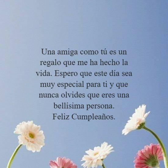 Una amiga como tú es un regalo que me ha hecho la vida. Espero que este día sea muy especial para ti y que nunca olvides que eres una bellísima persona. Feliz Cumpleaños.