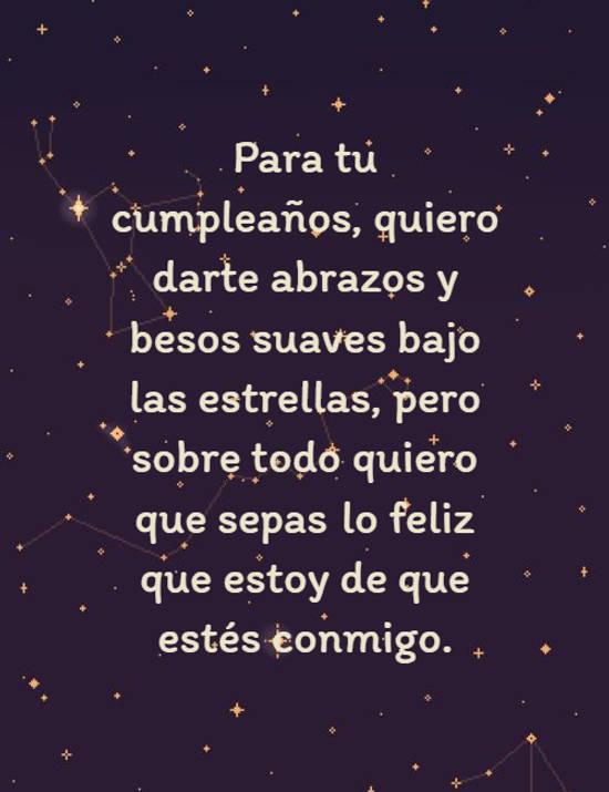 Para tu cumpleaños, quiero darte abrazos y besos suaves bajo las estrellas, pero sobre todo quiero que sepas lo feliz que estoy de que estés conmigo.