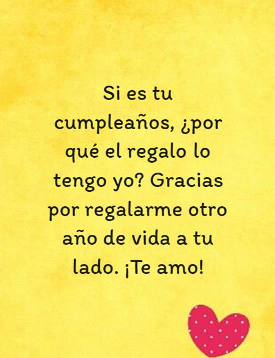 Si es tu cumpleaños, ¿por qué el regalo lo tengo yo? Gracias por regalarme otro año de vida a tu lado. ¡Te amo!