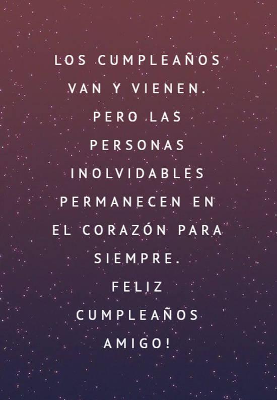 Frases de Feliz Cumpleaños - Los cumpleaños van y vienen. Pero las personas inolvidables permanecen en el corazón para siempre.  Feliz Cumpleaños amigo!