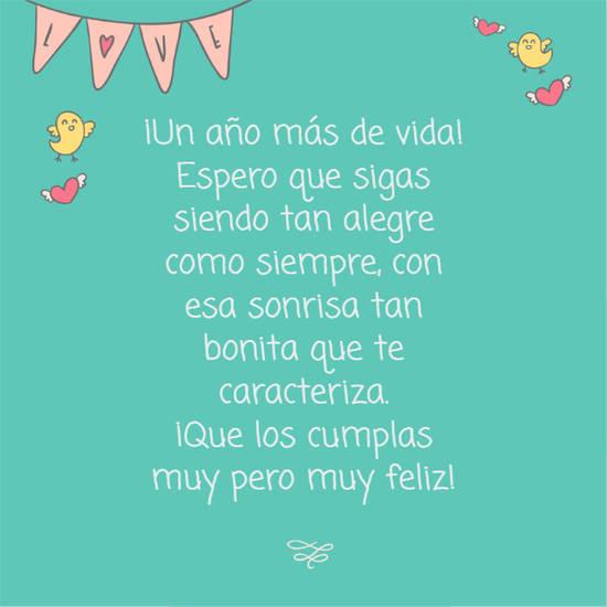 ¡Un año más de vida! Espero que sigas siendo tan alegre como siempre, con esa sonrisa tan bonita que te caracteriza.  ¡Que los cumplas muy pero muy feliz!