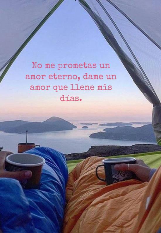 No me prometas un amor eterno, dame un amor que llene mis días.