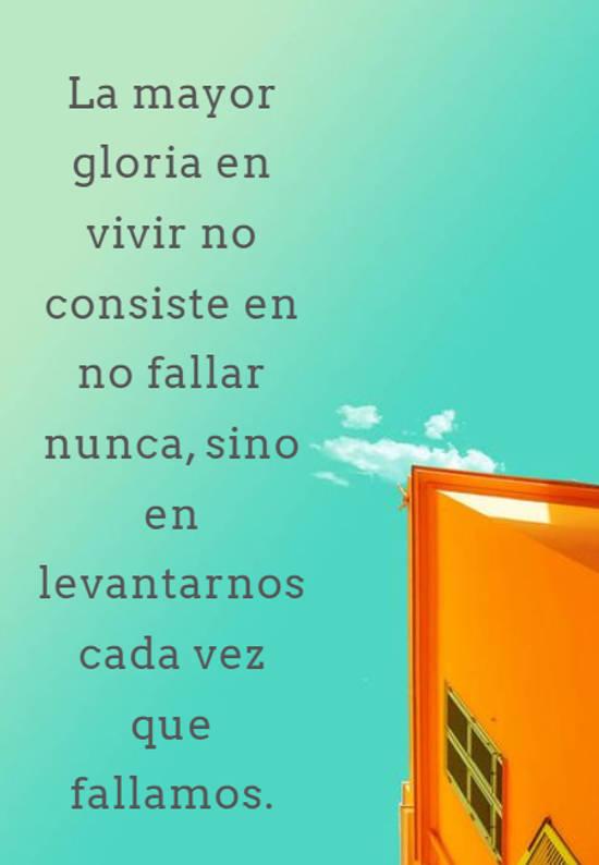 La mayor gloria en vivir no consiste en no fallar nunca, sino en levantarnos cada vez que fallamos.