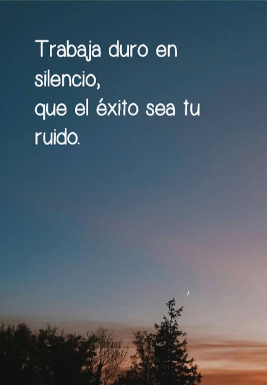 Trabaja duro en silencio,  que el éxito sea tu ruido.
