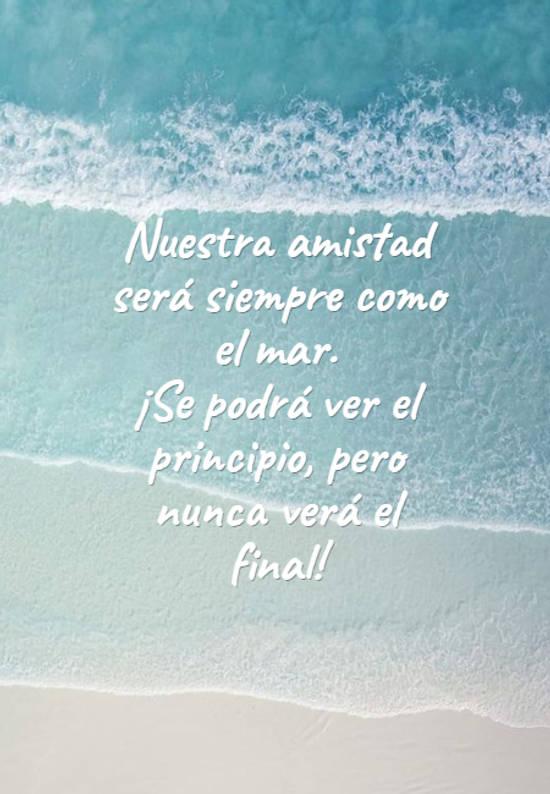 Nuestra amistad será siempre como el mar. ¡Se podrá ver el principio, pero nunca verá el final!