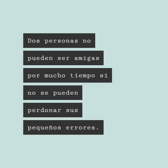 Dos personas no pueden ser amigas por mucho tiempo si no se pueden perdonar sus pequeños errores.