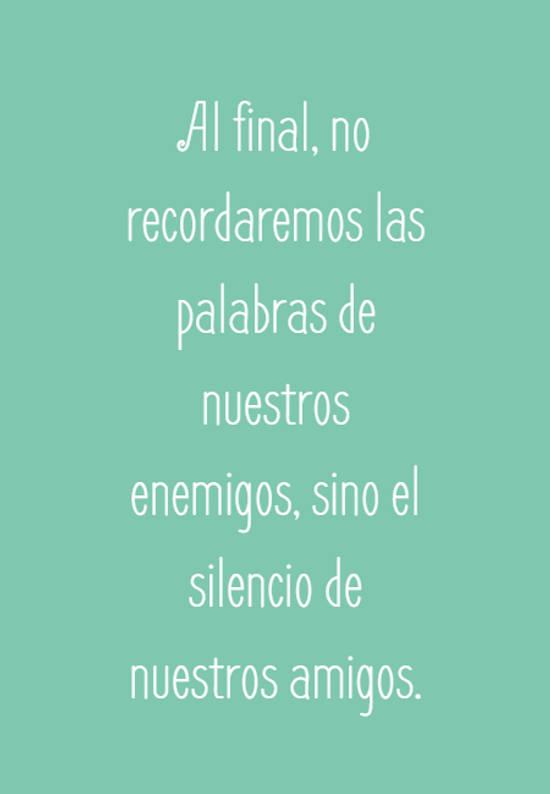 Al final, no recordaremos las palabras de nuestros enemigos, sino el silencio de nuestros amigos.