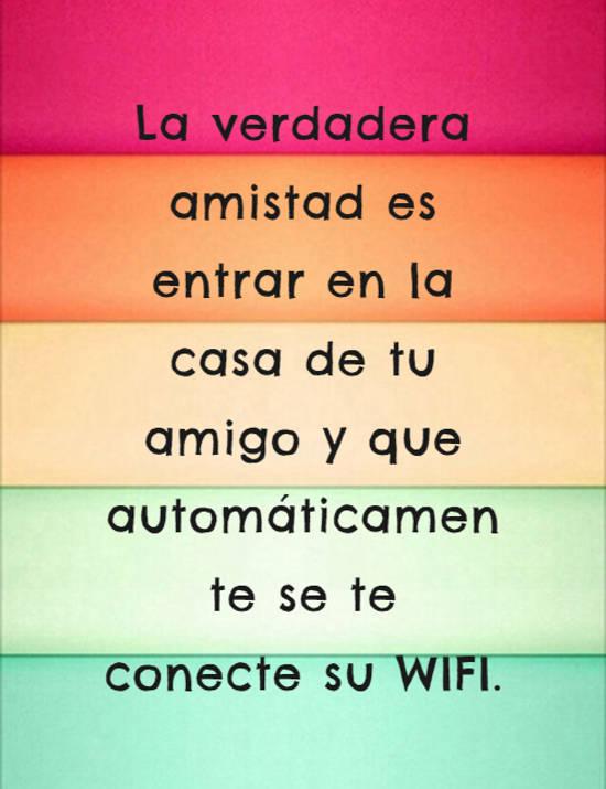 La verdadera amistad es entrar en la casa de tu amigo y que automáticamente se te conecte su WIFI.