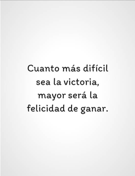 Cuanto más difícil sea la victoria, mayor será la felicidad de ganar.
