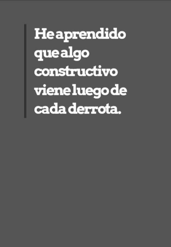 Frases de Motivacion - He aprendido que algo constructivo viene luego de cada derrota.