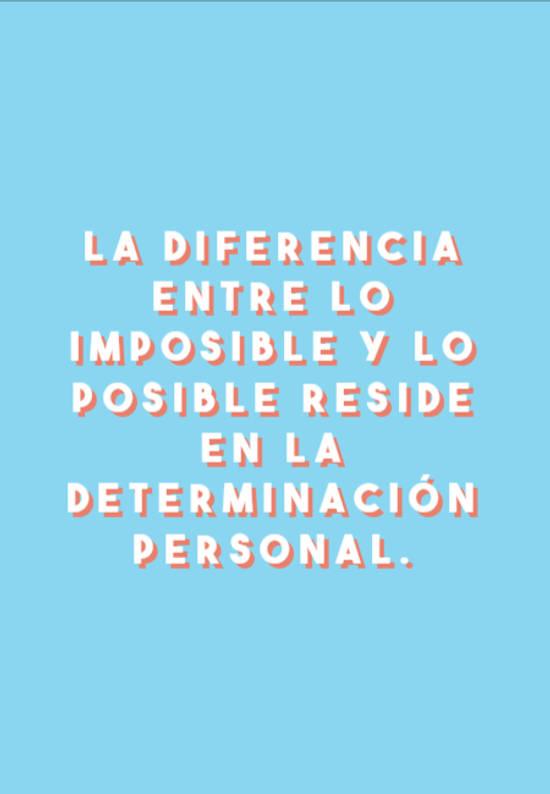 La diferencia entre lo imposible y lo posible reside en la determinación personal.