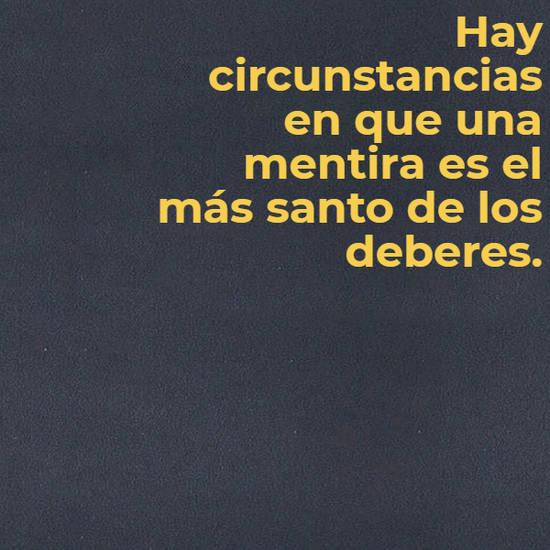 Hay circunstancias en que una mentira es el más santo de los deberes.