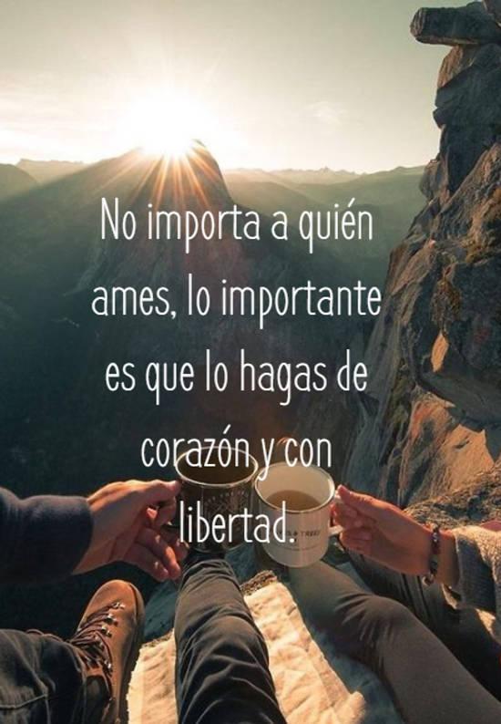 No importa a quién ames, lo importante es que lo hagas de corazón y con libertad.