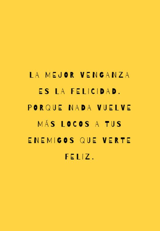 La mejor venganza es la felicidad. Porque nada vuelve más locos a tus enemigos que verte feliz.