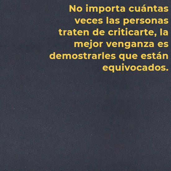 No importa cuántas veces las personas traten de criticarte, la mejor venganza es demostrarles que están equivocados.