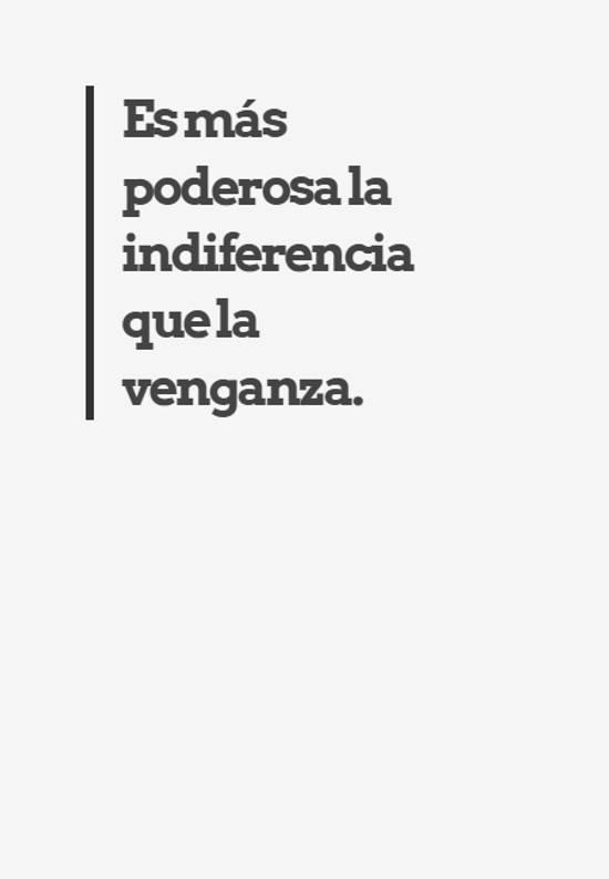 Es más poderosa la indiferencia que la venganza.