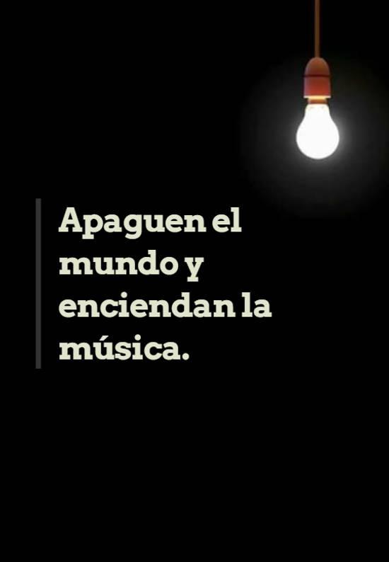 Apaguen el mundo y enciendan  la música.