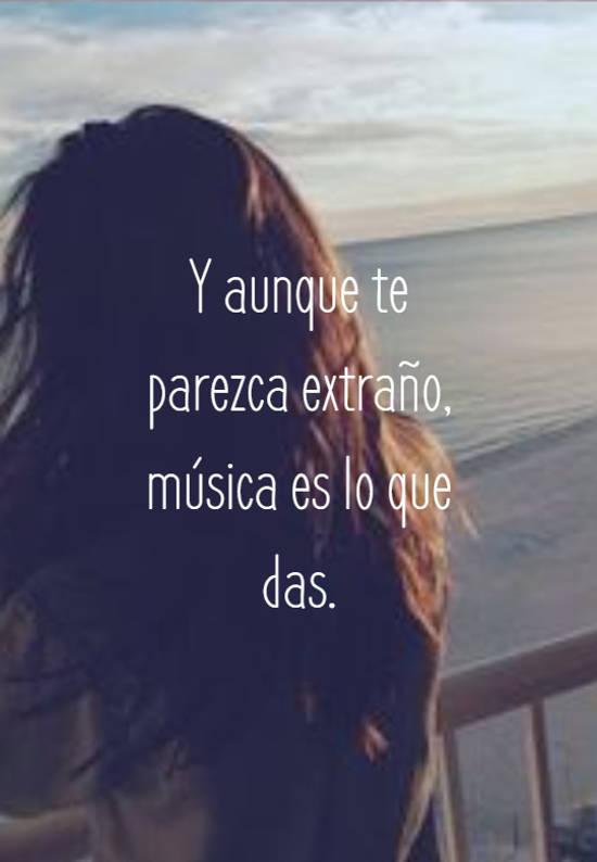 Y aunque te parezca extraño, música es lo que das.