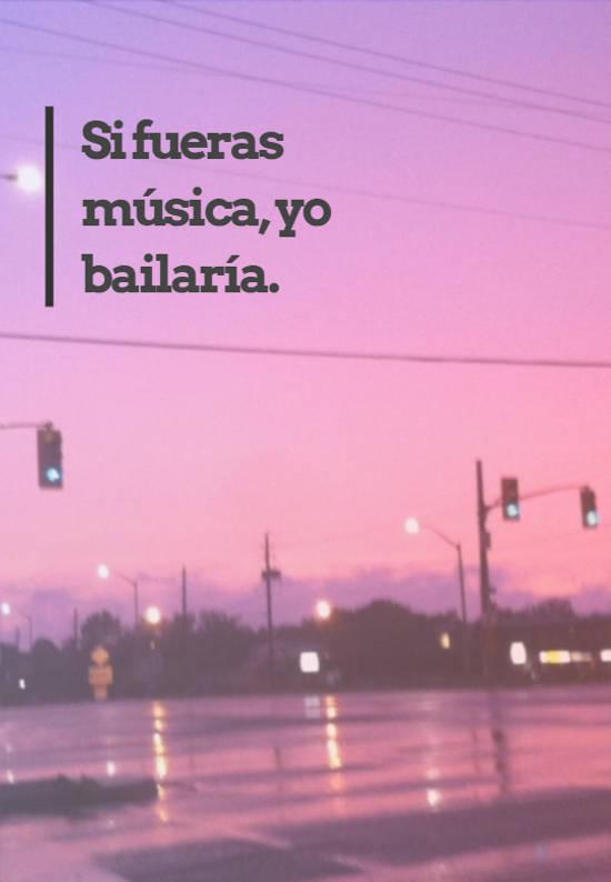 Si fueras música, yo bailaría.