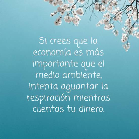 Si crees que la economía es más importante que el medio ambiente, intenta aguantar la respiración mientras cuentas tu dinero.